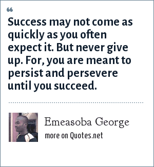 Emeasoba George: Success may not come as quickly as you often expect it. But never give up. For, you are meant to persist and persevere until you succeed.