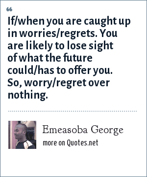 Emeasoba George: If/when you are caught up in worries/regrets. You are likely to lose sight of what the future could/has to offer you. So, worry/regret over nothing.