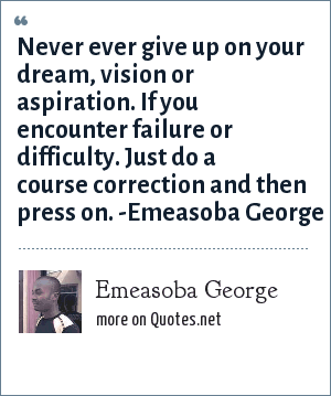 Emeasoba George: Never ever give up on your dream/vision/aspiration. If you encounter failure/difficulty. Just do a course correction and then press on.