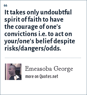 Emeasoba George: It takes only undoubtful spirit of faith to have the courage of one's convictions i.e. to act on your/one's belief despite risks/dangers/odds.
