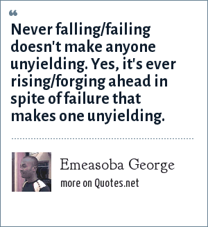Emeasoba George: Never falling/failing doesn't make anyone unyielding. Yes, it's ever rising/forging ahead in spite of failure that makes one unyielding.