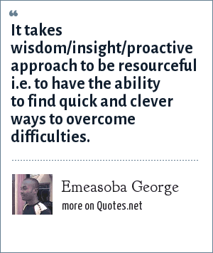 Emeasoba George: It takes wisdom/insight/proactive approach to be resourceful i.e. to have the ability to find quick and clever ways to overcome difficulties.