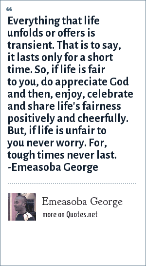 Emeasoba George: Everything that life unfolds or offers is transient. That is to say, it lasts only for a short time. So, if life is fair to you, do appreciate God and then, enjoy, celebrate and share life's fairness positively and cheerfully. But, if life is unfair to you never worry. For, tough times never last. -Emeasoba George