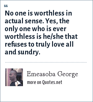 Emeasoba George: No one is worthless in actual sense. Yes, the only one who is ever worthless is he/she that refuses to truly love all and sundry.