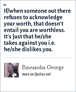 Emeasoba George: If/when someone out there refuses to acknowledge your worth, that doesn't entail you are worthless. It's just that he/she takes against you i.e. he/she dislikes you.
