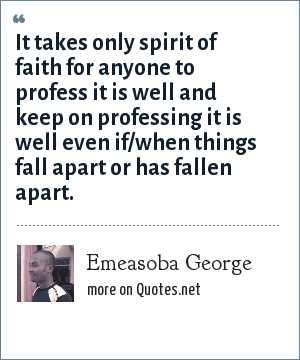 Emeasoba George: It takes only spirit of faith for anyone to profess it is well and keep on professing it is well even if/when things fall apart or has fallen apart.