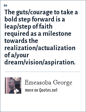 Emeasoba George: The guts/courage to take a bold step forward is a leap/step of faith required as a milestone towards the realization/actualization of a/your dream/vision/aspiration.