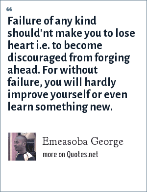 Emeasoba George: Failure of any kind should'nt make you to lose heart i.e. to become discouraged from forging ahead. For without failure, you will hardly improve yourself or even learn something new.