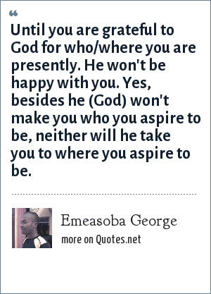 Emeasoba George: Until you are grateful to God for who/where you are presently. He won't be happy with you. Yes, besides he (God) won't make you who you aspire to be, neither will he take you to where you aspire to be.