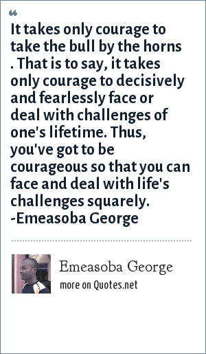 Emeasoba George: It takes only courage to take the bull by the horns i.e. it takes only courage to decisively/fearlessly face/deal with challenges/eventualities of a life time.