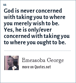 Emeasoba George: God is never concerned with taking you to where you merely wish to be. Yes, he is only/ever concerned with taking you to where you ought to be.