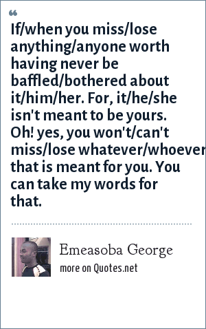 Emeasoba George: If/when you miss/lose anything/anyone worth having never be baffled/bothered about it/him/her. For, it/he/she isn't meant to be yours. Oh! yes, you won't/can't miss/lose whatever/whoever that is meant for you. You can take my words for that.