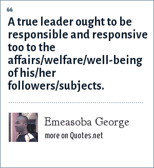 Emeasoba George: A true leader ought to be responsible and responsive too to the affairs/welfare/well-being of his/her followers/subjects.