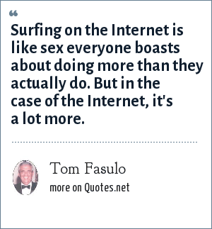 Tom Fasulo: Surfing on the Internet is like sex everyone boasts about doing more than they actually do. But in the case of the Internet, it's a lot more.