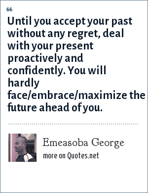 Emeasoba George: Until you accept your past without any regret, deal with your present proactively and confidently. You will hardly face/embrace/maximize the future ahead of you.