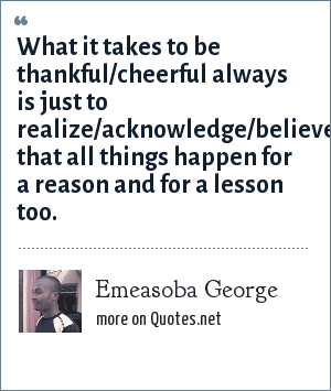 Emeasoba George: What it takes to be thankful/cheerful always is just to realize/acknowledge/believe that all things happen for a reason and for a lesson too.