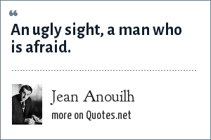Jean Anouilh: An ugly sight, a man who is afraid.