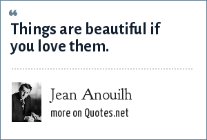 Jean Anouilh: Things are beautiful if you love them.