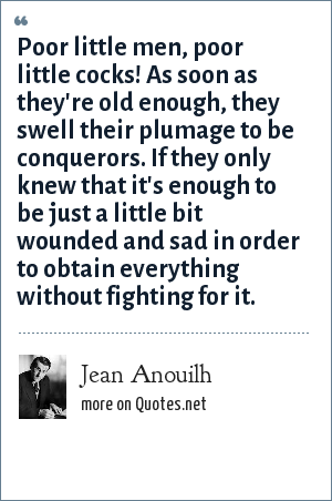 Jean Anouilh: Poor little men, poor little cocks! As soon as they're old enough, they swell their plumage to be conquerors. If they only knew that it's enough to be just a little bit wounded and sad in order to obtain everything without fighting for it.