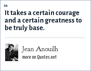 Jean Anouilh: It takes a certain courage and a certain greatness to be truly base.