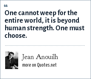 Jean Anouilh: One cannot weep for the entire world, it is beyond human strength. One must choose.