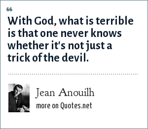 Jean Anouilh: With God, what is terrible is that one never knows whether it's not just a trick of the devil.