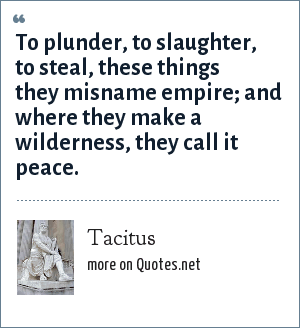 Tacitus: To plunder, to slaughter, to steal, these things they misname empire; and where they make a wilderness, they call it peace.