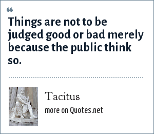 Tacitus: Things are not to be judged good or bad merely because the public think so.