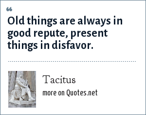 Tacitus: Old things are always in good repute, present things in disfavor.
