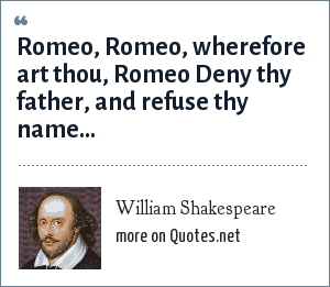 William Shakespeare: Romeo, Romeo, wherefore art thou, Romeo Deny thy father, and refuse thy name...