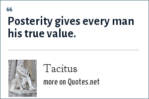 Tacitus: Posterity gives every man his true value.