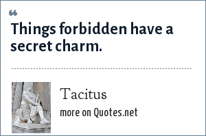 Tacitus: Things forbidden have a secret charm.