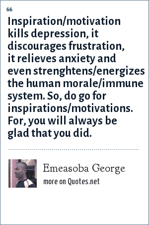 Emeasoba George: Inspiration/motivation kills depression, it discourages frustration, it relieves anxiety and even strenghtens/energizes the human morale/immune system. So, do go for inspirations/motivations. For, you will always be glad that you did.