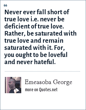 Emeasoba George: Never ever fall short of true love i.e. never be deficient of true love. Rather, be saturated with true love and remain saturated with it. For, you ought to be loveful and never hateful.