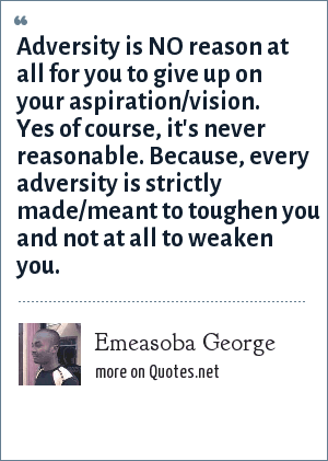 Emeasoba George: Adversity is NO reason at all for you to give up on your aspiration/vision. Yes of course, it's never reasonable. Because, every adversity is strictly made/meant to toughen you and not at all to weaken you.