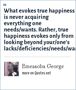 Emeasoba George: What evokes true happiness is never acquiring everything one needs/wants. Rather, true happiness evokes only from looking beyond your/one's lacks/deficiencies/needs/wants.