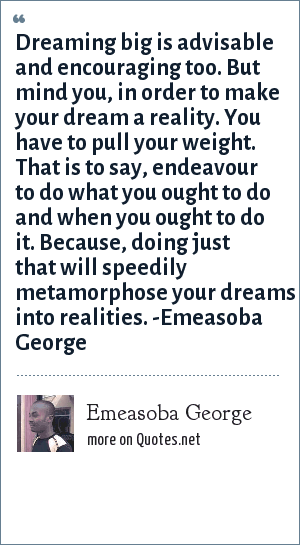 Emeasoba George: Dreaming big is advisable and encouraging too. But mind you, in order to make your dream a reality. You have to pull your weight. That is to say, endeavour to do what you ought to do and when you ought to do it. Because, doing just that will speedily metamorphose your dreams into realities. -Emeasoba George