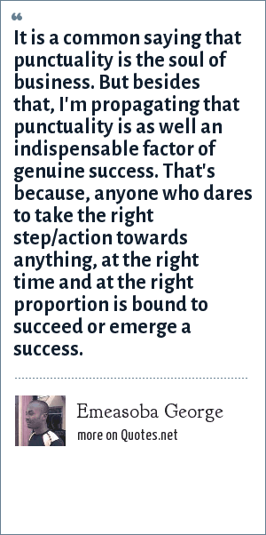 Emeasoba George: It is a common saying that punctuality is the soul of business. But besides that, I'm propagating that punctuality is as well an indispensable factor of genuine success. That's because, anyone who dares to take the right step/action towards anything, at the right time and at the right proportion is bound to succeed or emerge a success.