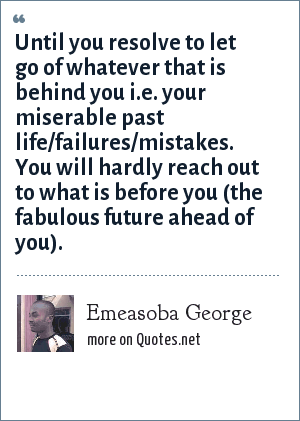 Emeasoba George: Until you resolve to let go of whatever that is behind you i.e. your miserable past life/failures/mistakes. You will hardly reach out to what is before you (the fabulous future ahead of you).