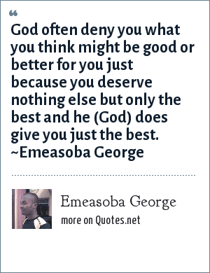 Emeasoba George: God often deny you what you think might be good or better for you just because you deserve nothing else but only the best and he (God) does give you just the best. ~Emeasoba George