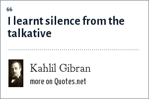 Kahlil Gibran: I learnt silence from the talkative