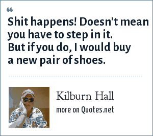 Kilburn Hall: Shit happens! Doesn't mean you have to step in it. But if you do, I would buy a new pair of shoes.