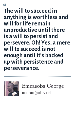 Emeasoba George: The will to succeed in anything is worthless and will for life remain unproductive until there is a will to persist and persevere. Oh! Yes, a mere will to succeed is not enough until it's backed up with persistence and perseverance.