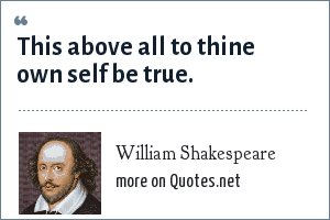 William Shakespeare: This above all to thine own self be true.