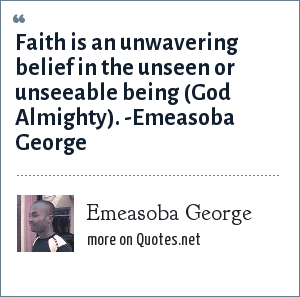 Emeasoba George: Faith is an unwavering belief in the unseen/unseeable i.e. God almighty.