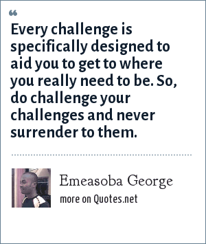 Emeasoba George: Every challenge is specifically designed to aid you to get to where you really need to be. So, do challenge your challenges and never surrender to them.