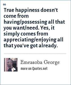 Emeasoba George: True happiness doesn't come from having/possessing all that you want/need. Yes, it simply comes from appreciating/enjoying all that you've got already.