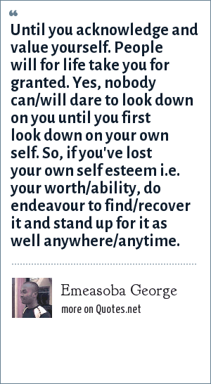 Emeasoba George: Until you acknowledge and value yourself. People will for life take you for granted. Yes, nobody can/will dare to look down on you until you first look down on your own self. So, if you've lost your own self esteem i.e. your worth/ability, do endeavour to find/recover it and stand up for it as well anywhere/anytime.