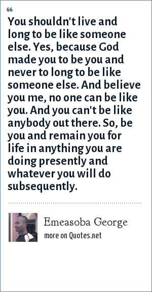 Emeasoba George: You shouldn't live and long to be like someone else. Yes, because God made you to be you and never to long to be like someone else. And believe you me, no one can be like you. And you can't be like anybody out there. So, be you and remain you for life in anything you are doing presently and whatever you will do subsequently.