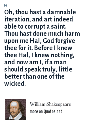 William Shakespeare: Oh, thou hast a damnable iteration, and art indeed able to corrupt a saint. Thou hast done much harm upon me Hal, God forgive thee for it. Before I knew thee Hal, I knew nothing, and now am I, if a man should speak truly, little better than one of the wicked.